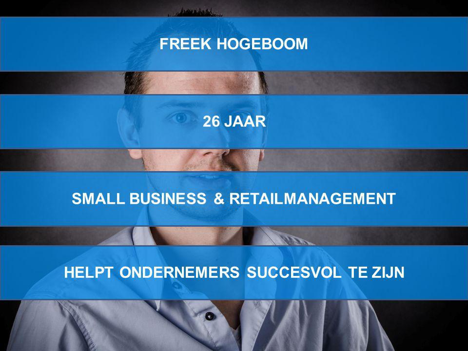 FREEK HOGEBOOM 26 JAAR SMALL BUSINESS & RETAILMANAGEMENT HELPT ONDERNEMERS SUCCESVOL TE ZIJN