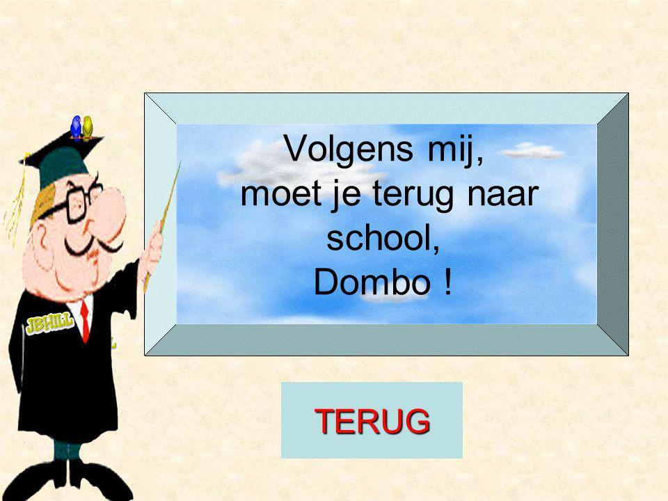 Volgens mij, moet je terug naar school, Dombo ! TERUG