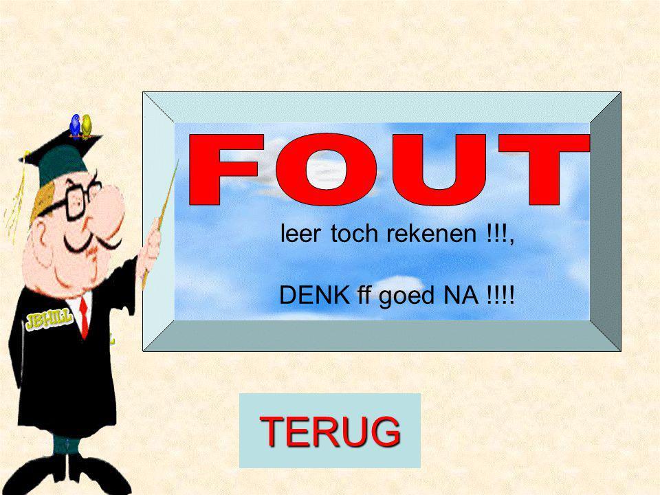 leer toch rekenen !!!, DENK ff goed NA !!!! TERUG