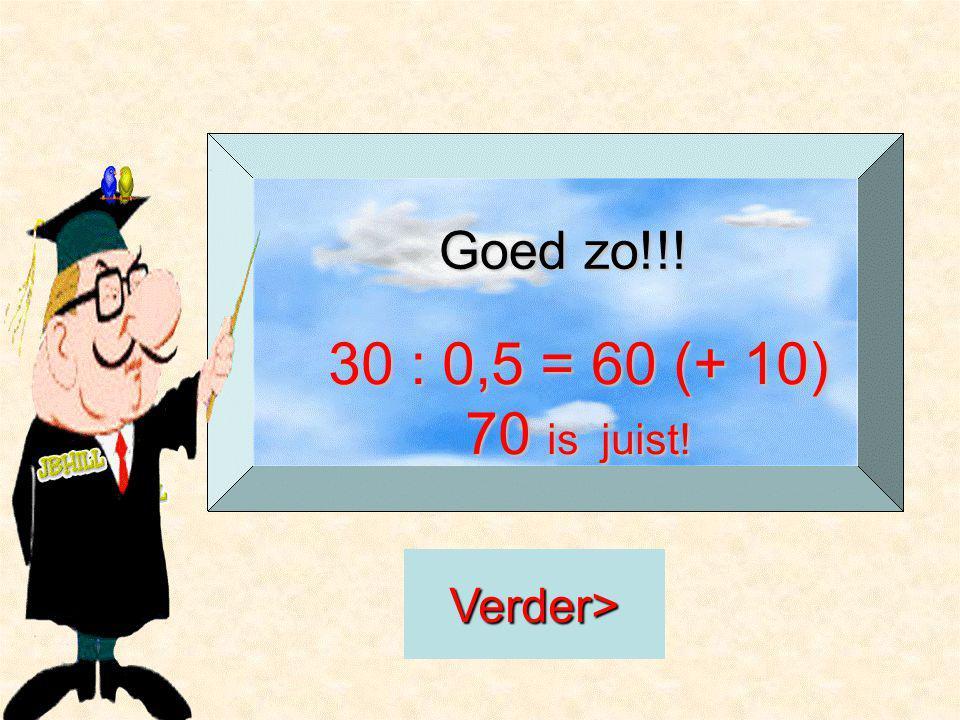 Goed zo!!! 30 : 0,5 = 60 (+ 10) 70 is juist! Verder>