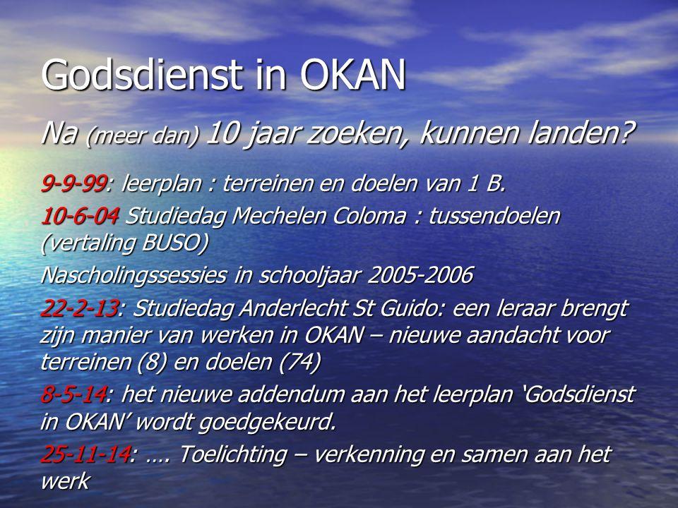 Godsdienst in OKAN Na (meer dan) 10 jaar zoeken, kunnen landen? 9-9-99: leerplan : terreinen en doelen van 1 B. 10-6-04 Studiedag Mechelen Coloma : tu