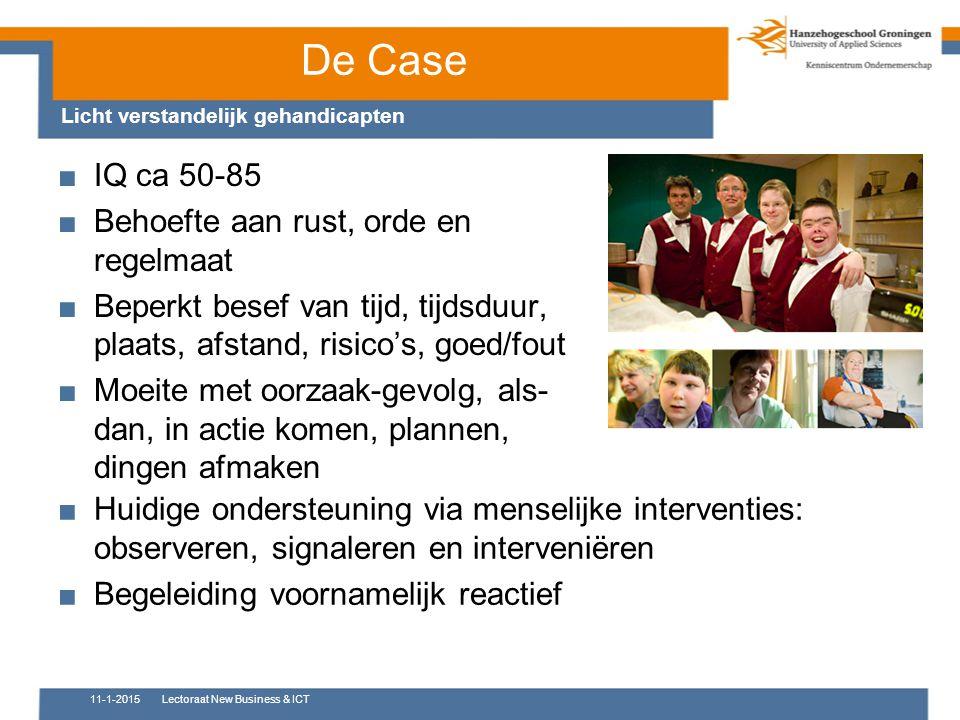 De Case Licht verstandelijk gehandicapten ■IQ ca 50-85 ■Behoefte aan rust, orde en regelmaat ■Beperkt besef van tijd, tijdsduur, plaats, afstand, risi
