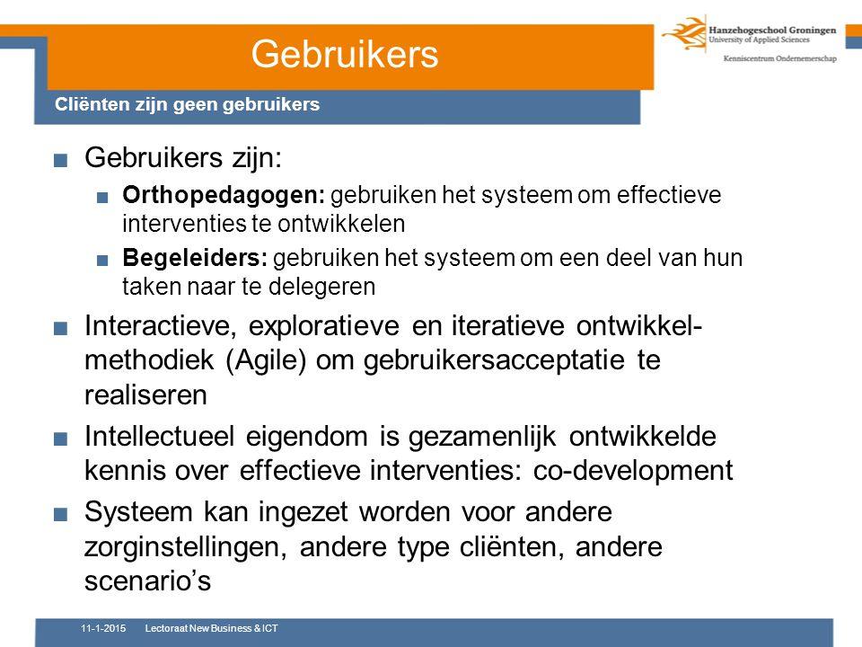 Gebruikers Cliënten zijn geen gebruikers 11-1-2015Lectoraat New Business & ICT ■Gebruikers zijn: ■Orthopedagogen: gebruiken het systeem om effectieve