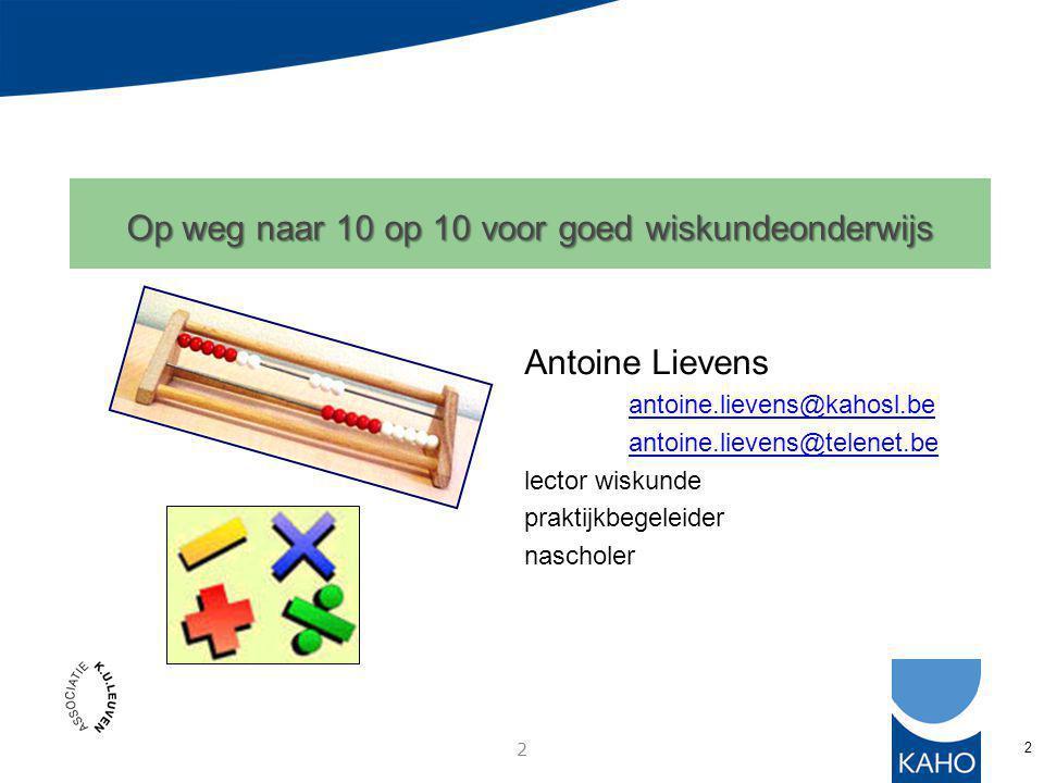 2 2 Op weg naar 10 op 10 voor goed wiskundeonderwijs Antoine Lievens antoine.lievens@kahosl.be antoine.lievens@telenet.be lector wiskunde praktijkbegeleider nascholer