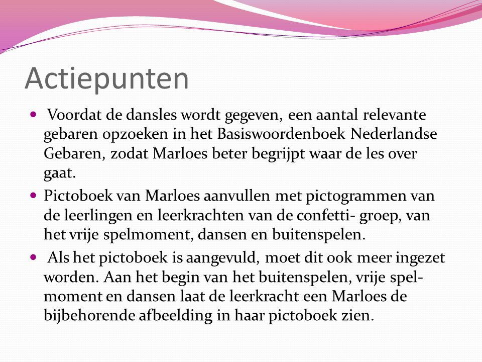 Actiepunten Voordat de dansles wordt gegeven, een aantal relevante gebaren opzoeken in het Basiswoordenboek Nederlandse Gebaren, zodat Marloes beter begrijpt waar de les over gaat.