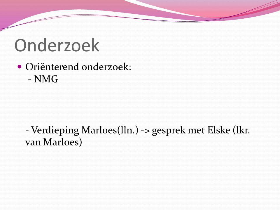 Onderzoek Oriënterend onderzoek: - NMG - Verdieping Marloes(lln.) -> gesprek met Elske (lkr. van Marloes)