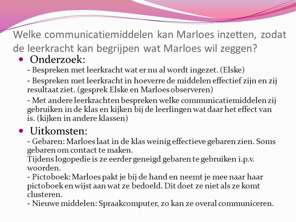 Welke communicatiemiddelen kan Marloes inzetten, zodat de leerkracht kan begrijpen wat Marloes wil zeggen? Onderzoek: - Bespreken met leerkracht wat e