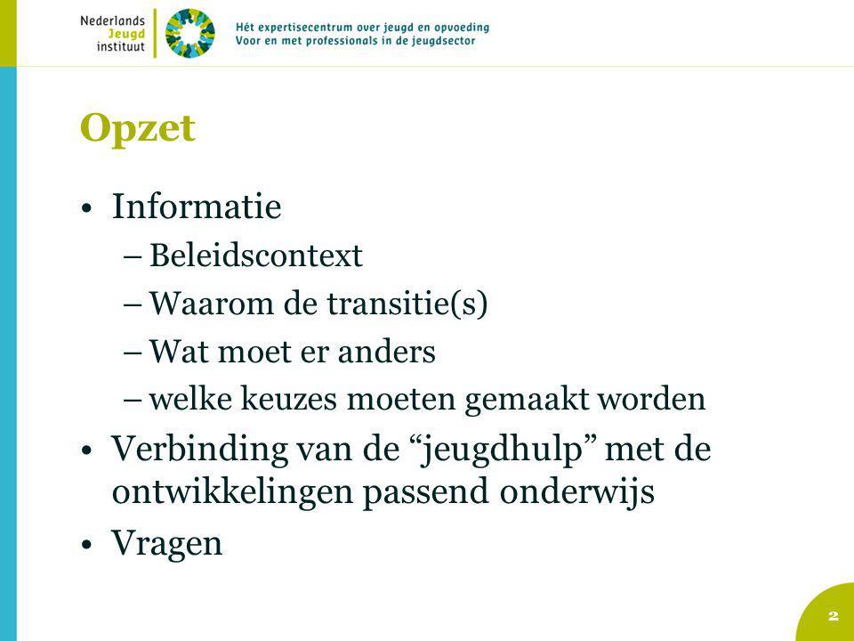 Opzet Informatie –Beleidscontext –Waarom de transitie(s) –Wat moet er anders –welke keuzes moeten gemaakt worden Verbinding van de jeugdhulp met de ontwikkelingen passend onderwijs Vragen 2