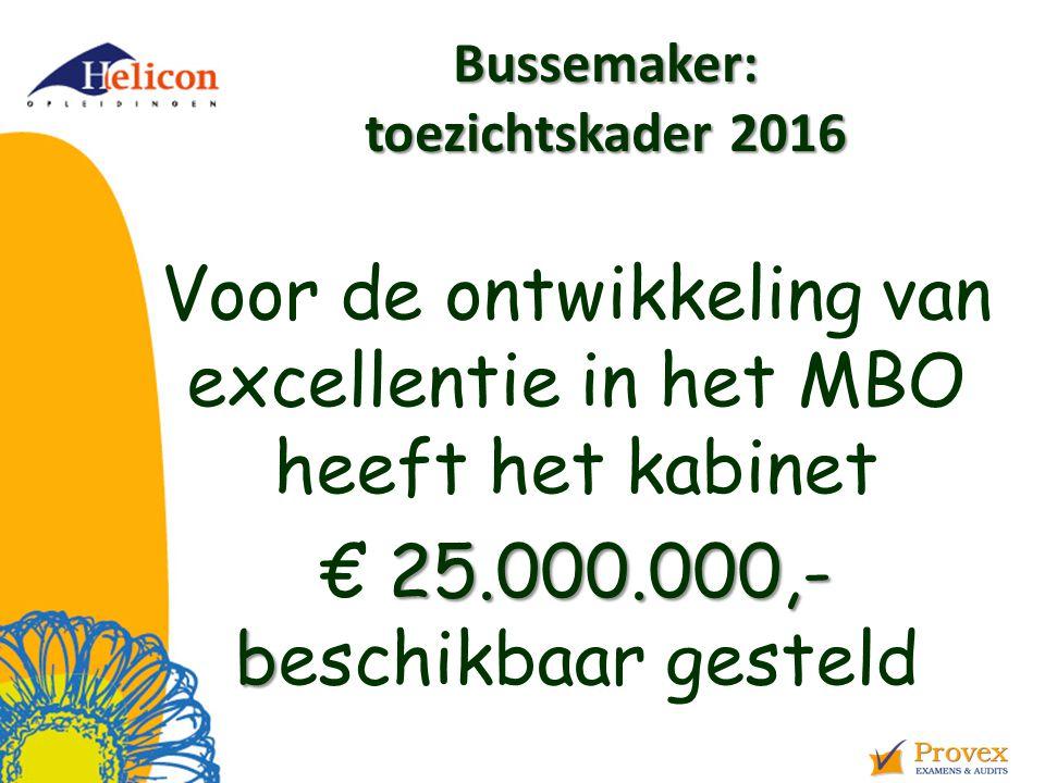 Bussemaker: toezichtskader 2016 Voor de ontwikkeling van excellentie in het MBO heeft het kabinet 25.000.000,- b € 25.000.000,- beschikbaar gesteld