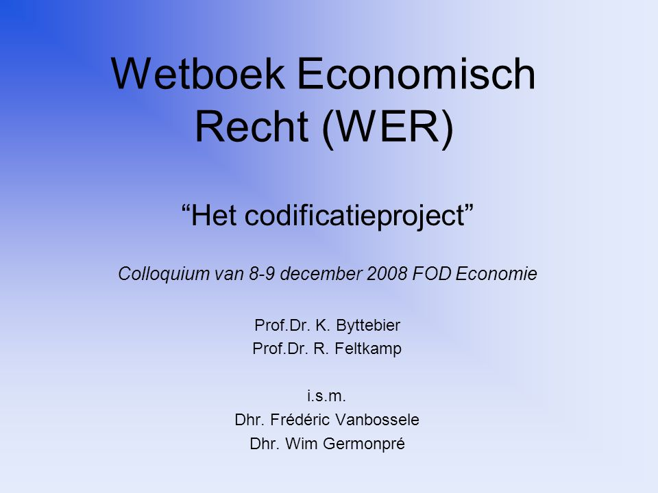 Wetboek Economisch Recht (WER) Het codificatieproject Colloquium van 8-9 december 2008 FOD Economie Prof.Dr.