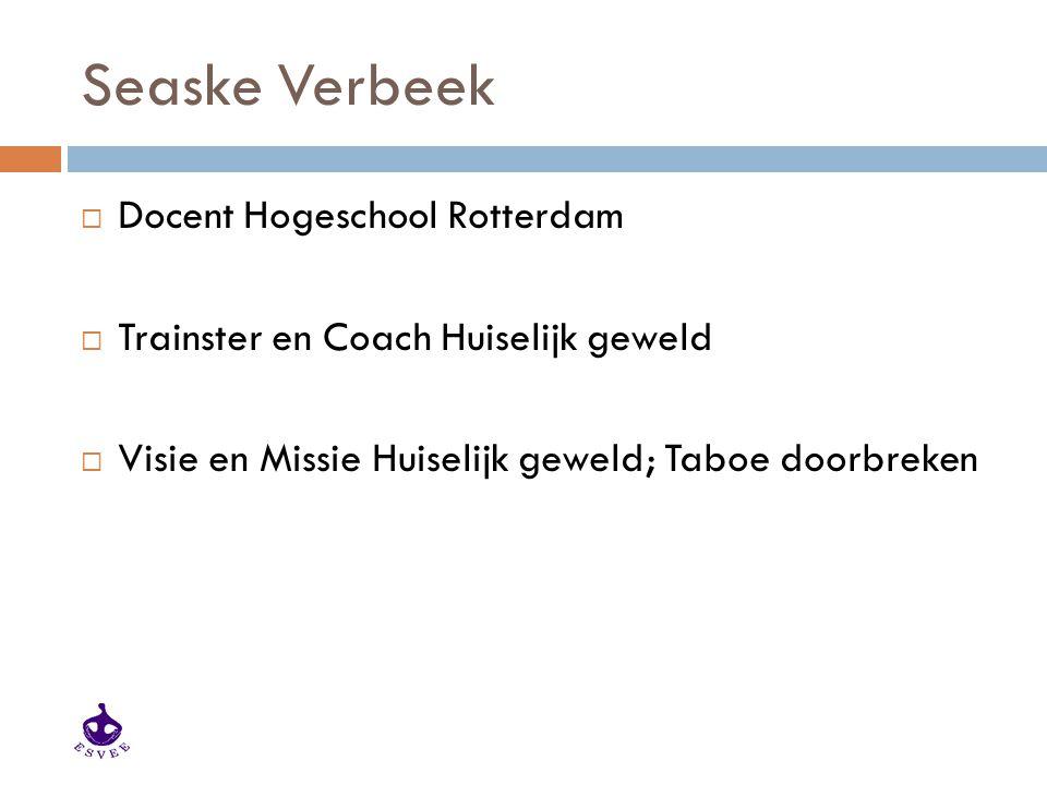 Seaske Verbeek  Docent Hogeschool Rotterdam  Trainster en Coach Huiselijk geweld  Visie en Missie Huiselijk geweld; Taboe doorbreken