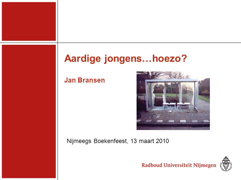 Aardige jongens…hoezo? Jan Bransen Nijmeegs Boekenfeest, 13 maart 2010