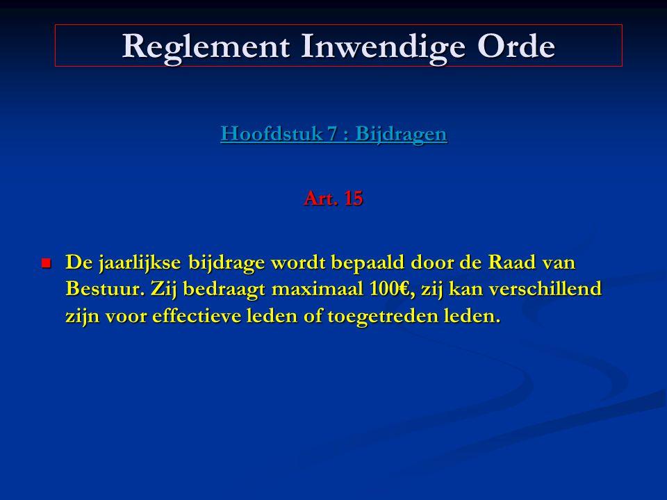 Hoofdstuk 7 : Bijdragen Art. 15 De jaarlijkse bijdrage wordt bepaald door de Raad van Bestuur. Zij bedraagt maximaal 100€, zij kan verschillend zijn v