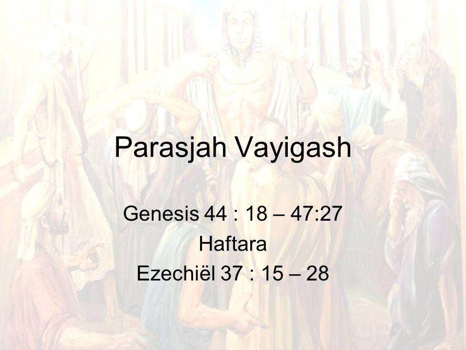 Parasjah Vayigash Genesis 44 : 18 – 47:27 Haftara Ezechiël 37 : 15 – 28