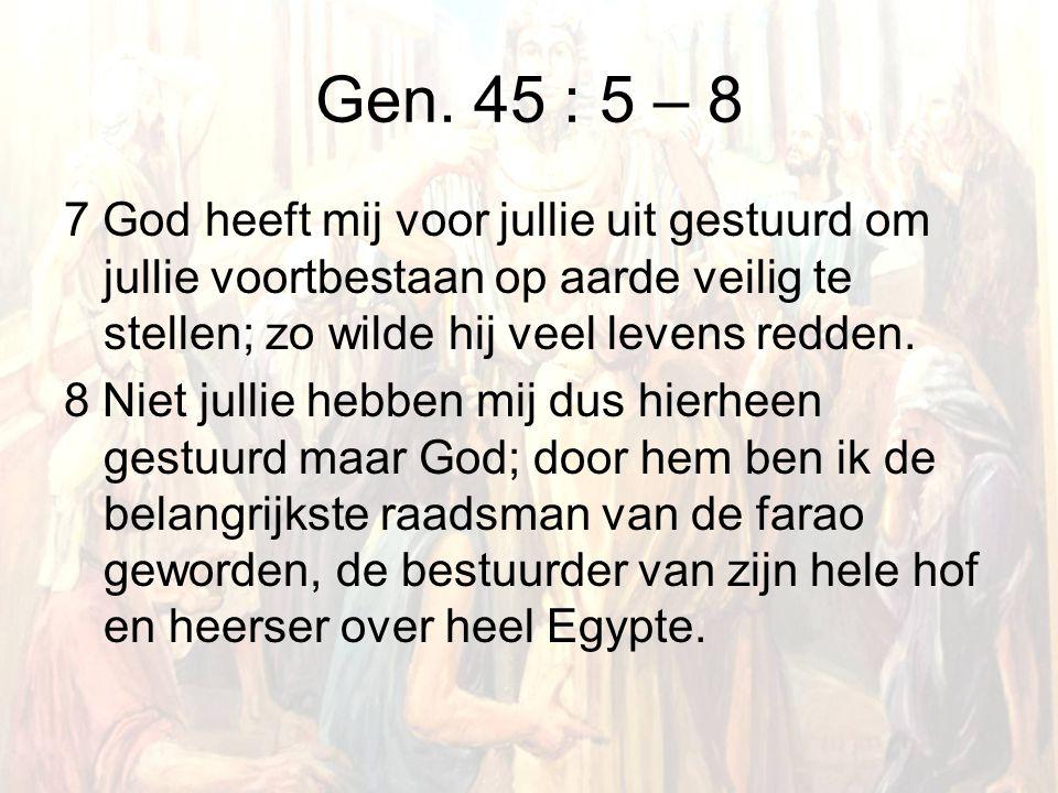 Gen. 45 : 5 – 8 7 God heeft mij voor jullie uit gestuurd om jullie voortbestaan op aarde veilig te stellen; zo wilde hij veel levens redden. 8 Niet ju