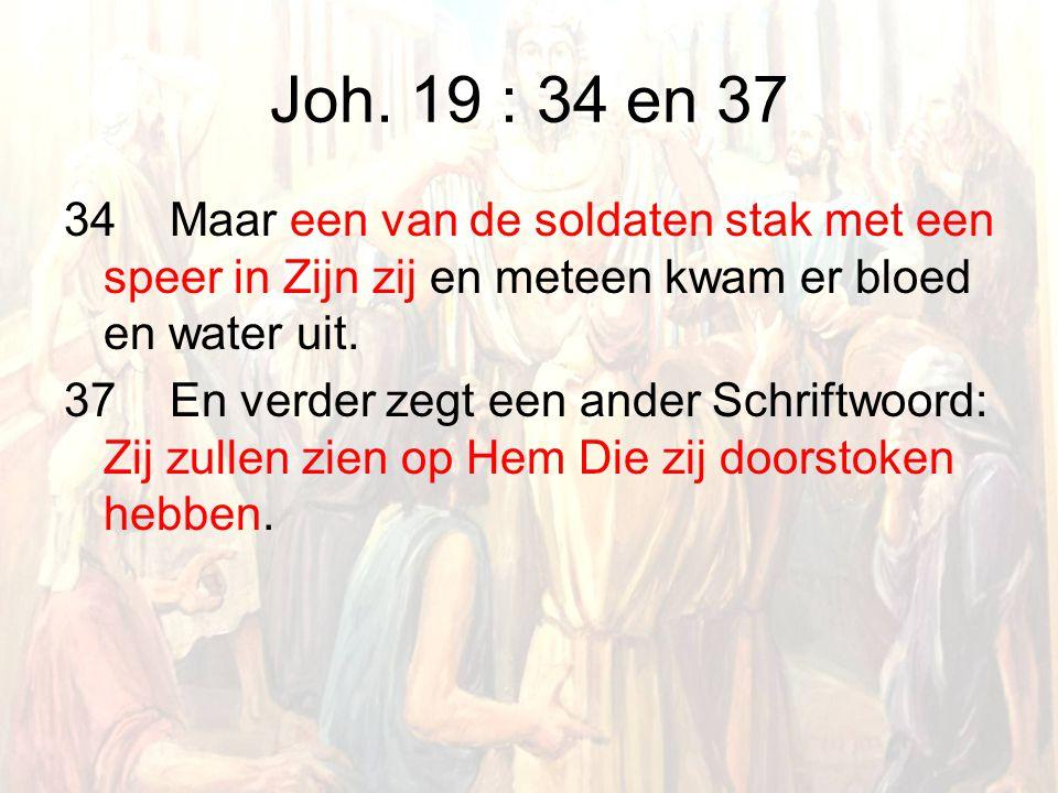 Joh. 19 : 34 en 37 34 Maar een van de soldaten stak met een speer in Zijn zij en meteen kwam er bloed en water uit. 37 En verder zegt een ander Schrif
