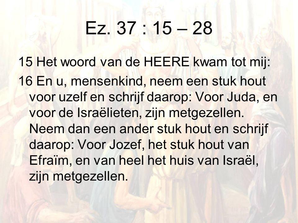 Ez. 37 : 15 – 28 15 Het woord van de HEERE kwam tot mij: 16 En u, mensenkind, neem een stuk hout voor uzelf en schrijf daarop: Voor Juda, en voor de I