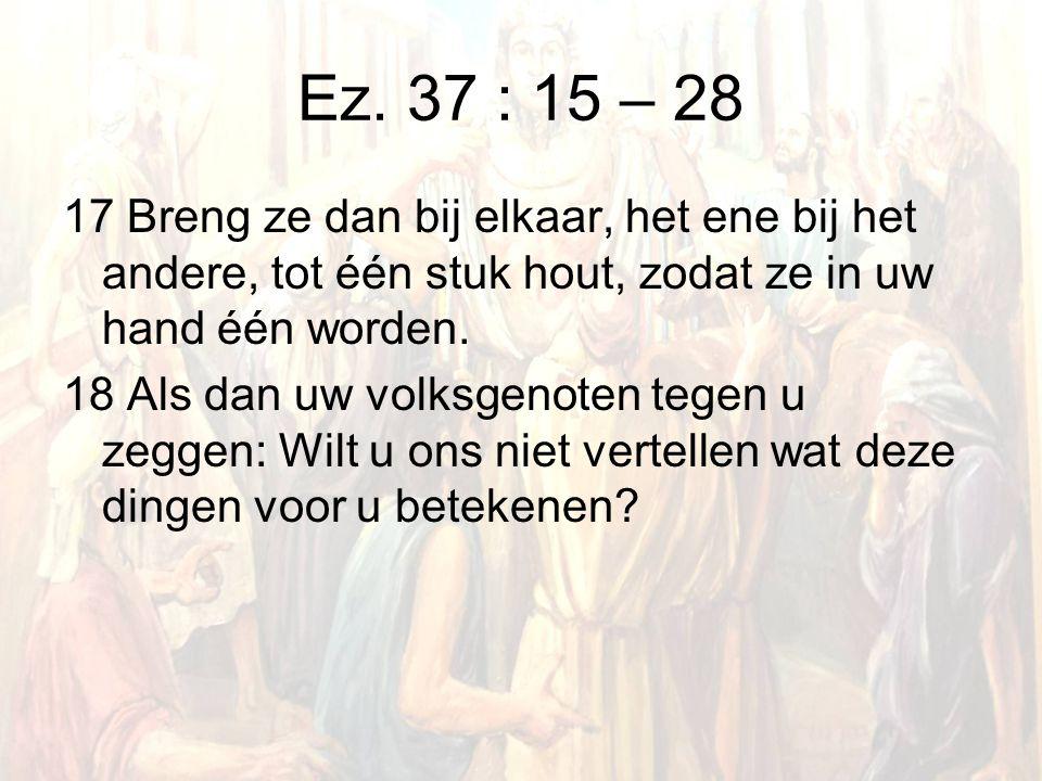 Ez. 37 : 15 – 28 17 Breng ze dan bij elkaar, het ene bij het andere, tot één stuk hout, zodat ze in uw hand één worden. 18 Als dan uw volksgenoten teg