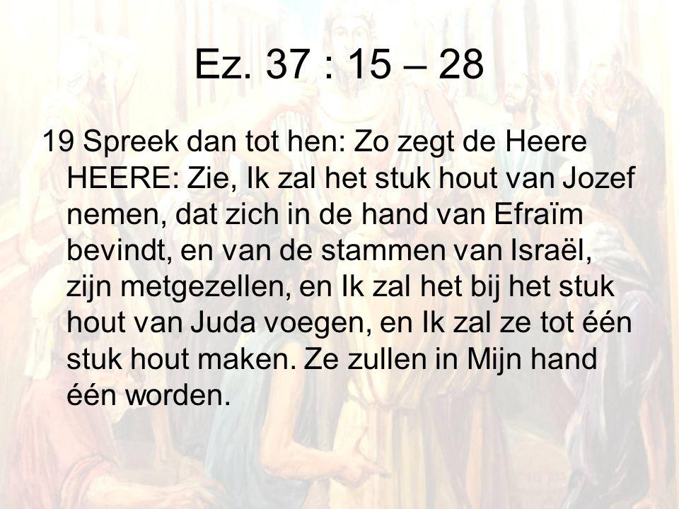 Ez. 37 : 15 – 28 19 Spreek dan tot hen: Zo zegt de Heere HEERE: Zie, Ik zal het stuk hout van Jozef nemen, dat zich in de hand van Efraïm bevindt, en
