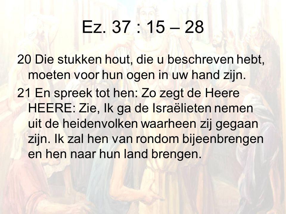 Ez. 37 : 15 – 28 20 Die stukken hout, die u beschreven hebt, moeten voor hun ogen in uw hand zijn.