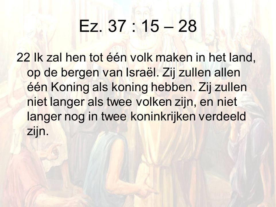 Ez. 37 : 15 – 28 22 Ik zal hen tot één volk maken in het land, op de bergen van Israël.