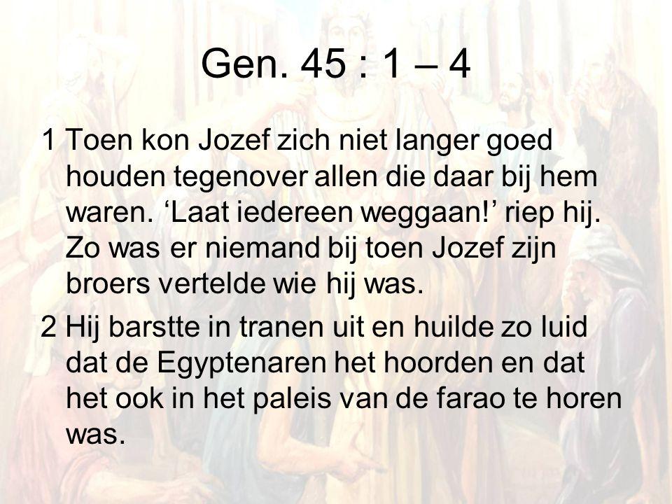 Gen. 45 : 1 – 4 1 Toen kon Jozef zich niet langer goed houden tegenover allen die daar bij hem waren. 'Laat iedereen weggaan!' riep hij. Zo was er nie