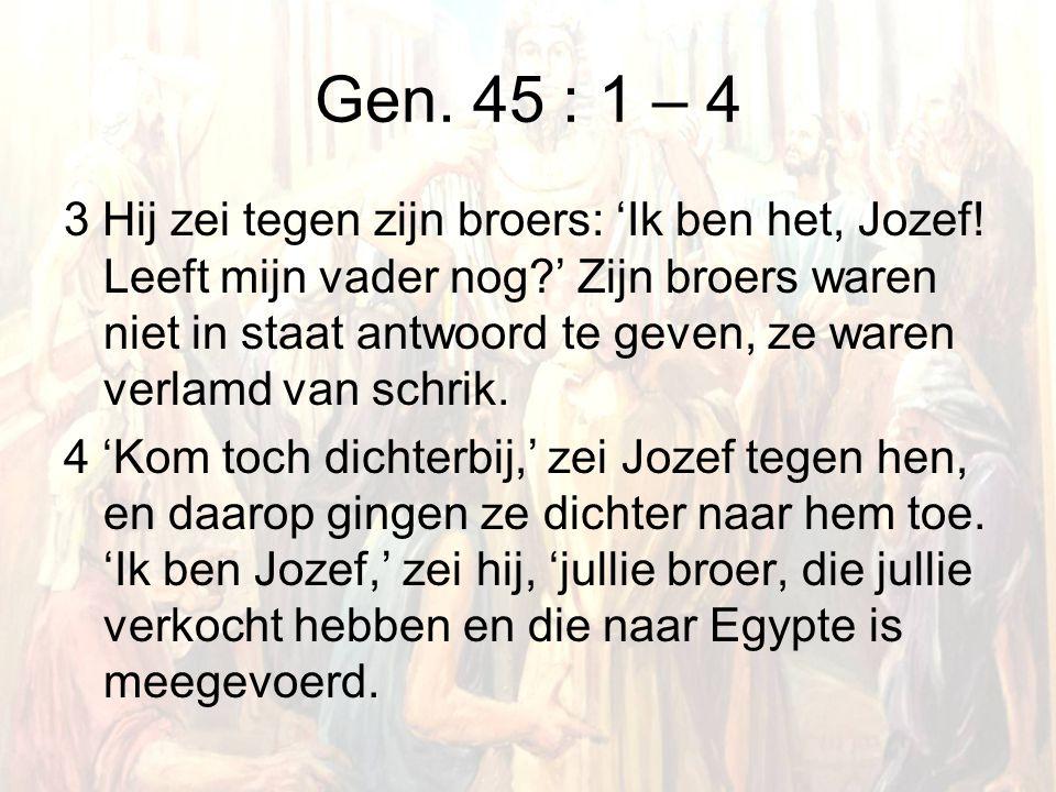 Gen. 45 : 1 – 4 3 Hij zei tegen zijn broers: 'Ik ben het, Jozef.