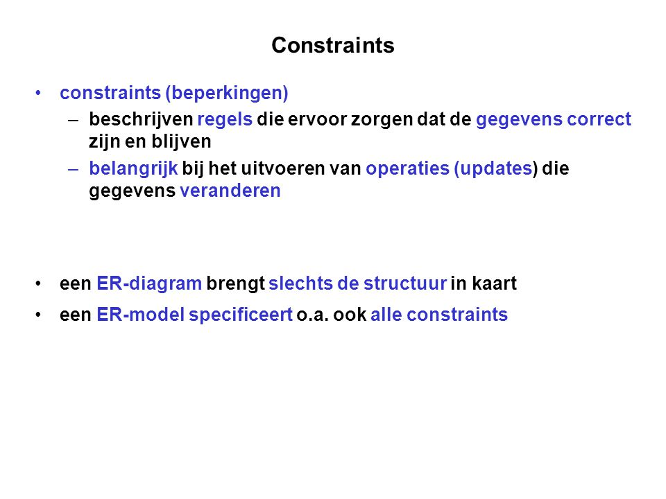 Constraints constraints (beperkingen) – beschrijven regels die ervoor zorgen dat de gegevens correct zijn en blijven – belangrijk bij het uitvoeren va