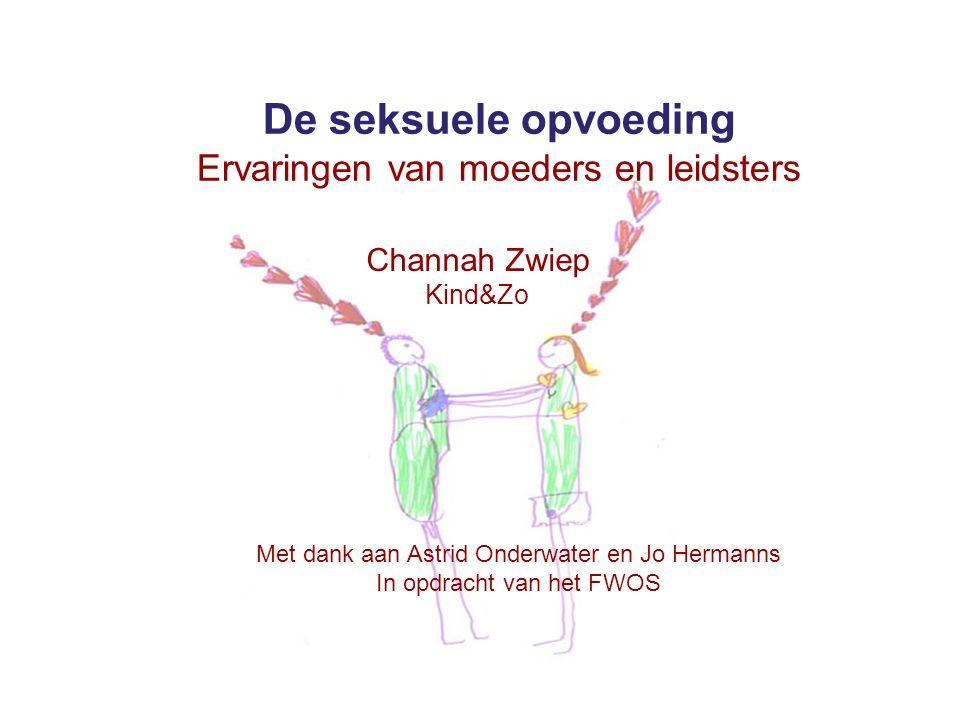 De seksuele opvoeding Ervaringen van moeders en leidsters Channah Zwiep Kind&Zo Met dank aan Astrid Onderwater en Jo Hermanns In opdracht van het FWOS