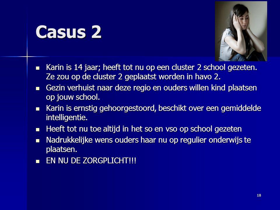 Casus 2 Karin is 14 jaar; heeft tot nu op een cluster 2 school gezeten. Ze zou op de cluster 2 geplaatst worden in havo 2. Karin is 14 jaar; heeft tot