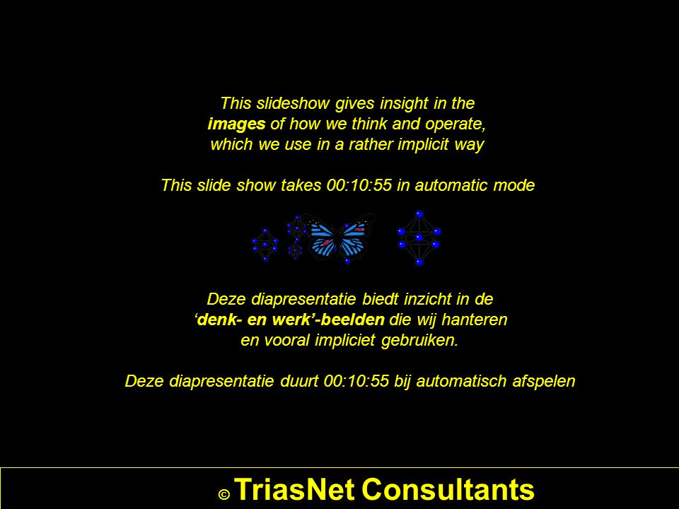 © TriasNet Consultants This slideshow gives insight in the images of how we think and operate, which we use in a rather implicit way This slide show takes 00:10:55 in automatic mode Deze diapresentatie biedt inzicht in de 'denk- en werk'-beelden die wij hanteren en vooral impliciet gebruiken.