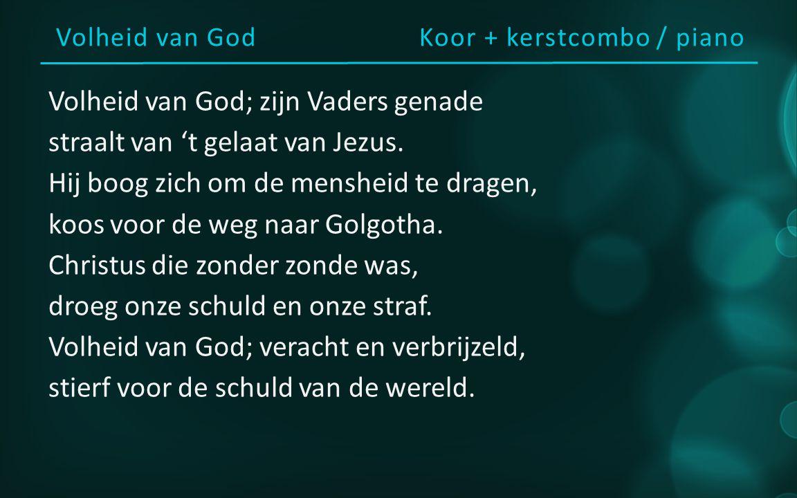 Volheid van GodKoor + kerstcombo / piano Volheid van God; zijn Vaders genade straalt van 't gelaat van Jezus. Hij boog zich om de mensheid te dragen,