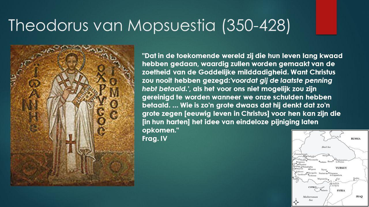 Theodorus van Mopsuestia (350-428) Dat in de toekomende wereld zij die hun leven lang kwaad hebben gedaan, waardig zullen worden gemaakt van de zoetheid van de Goddelijke milddadigheid.