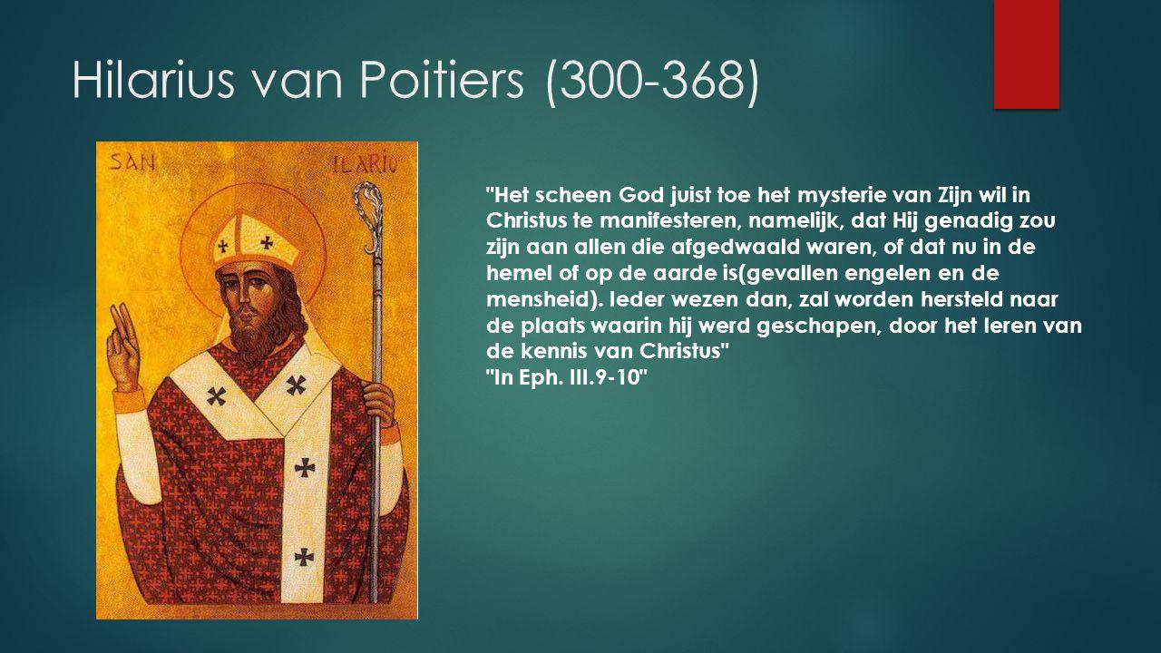 Hilarius van Poitiers (300-368) Het scheen God juist toe het mysterie van Zijn wil in Christus te manifesteren, namelijk, dat Hij genadig zou zijn aan allen die afgedwaald waren, of dat nu in de hemel of op de aarde is(gevallen engelen en de mensheid).