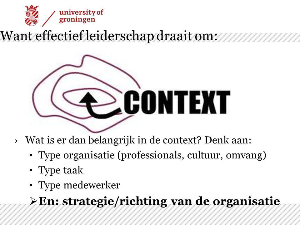 Want effectief leiderschap draait om: ›Wat is er dan belangrijk in de context? Denk aan: Type organisatie (professionals, cultuur, omvang) Type taak T