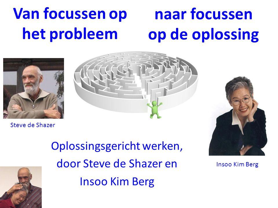 Van focussen op het probleem Oplossingsgericht werken, door Steve de Shazer en Insoo Kim Berg naar focussen op de oplossing Steve de Shazer Insoo Kim Berg