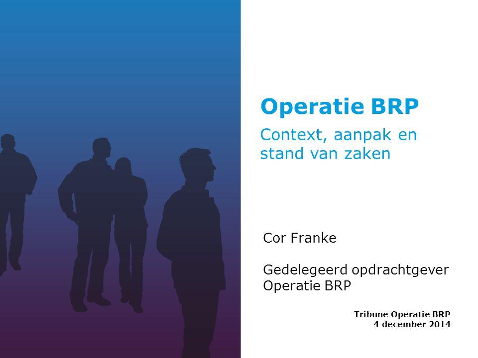 Operatie BRP Tribune Operatie BRP 4 december 2014 Cor Franke Gedelegeerd opdrachtgever Operatie BRP Context, aanpak en stand van zaken