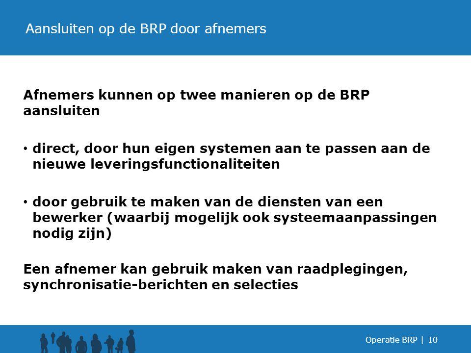 Afnemers kunnen op twee manieren op de BRP aansluiten direct, door hun eigen systemen aan te passen aan de nieuwe leveringsfunctionaliteiten door gebruik te maken van de diensten van een bewerker (waarbij mogelijk ook systeemaanpassingen nodig zijn) Een afnemer kan gebruik maken van raadplegingen, synchronisatie-berichten en selecties Operatie BRP |10 Aansluiten op de BRP door afnemers