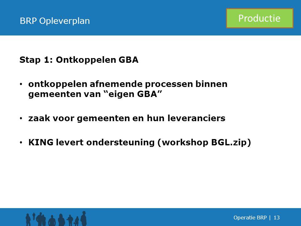 Stap 1: Ontkoppelen GBA ontkoppelen afnemende processen binnen gemeenten van eigen GBA zaak voor gemeenten en hun leveranciers KING levert ondersteuning (workshop BGL.zip) Operatie BRP |13 BRP Opleverplan Productie