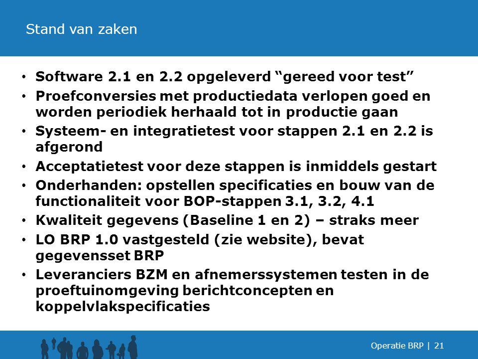 Software 2.1 en 2.2 opgeleverd gereed voor test Proefconversies met productiedata verlopen goed en worden periodiek herhaald tot in productie gaan Systeem- en integratietest voor stappen 2.1 en 2.2 is afgerond Acceptatietest voor deze stappen is inmiddels gestart Onderhanden: opstellen specificaties en bouw van de functionaliteit voor BOP-stappen 3.1, 3.2, 4.1 Kwaliteit gegevens (Baseline 1 en 2) – straks meer LO BRP 1.0 vastgesteld (zie website), bevat gegevensset BRP Leveranciers BZM en afnemerssystemen testen in de proeftuinomgeving berichtconcepten en koppelvlakspecificaties Operatie BRP |21 Stand van zaken