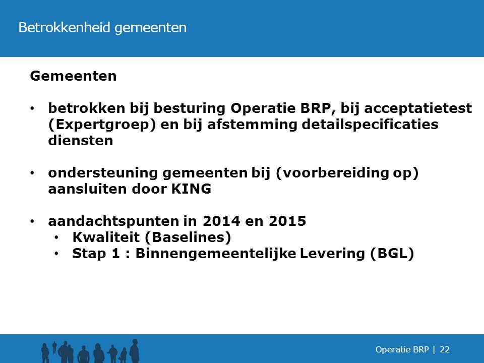 Operatie BRP |22 Betrokkenheid gemeenten Gemeenten betrokken bij besturing Operatie BRP, bij acceptatietest (Expertgroep) en bij afstemming detailspecificaties diensten ondersteuning gemeenten bij (voorbereiding op) aansluiten door KING aandachtspunten in 2014 en 2015 Kwaliteit (Baselines) Stap 1 : Binnengemeentelijke Levering (BGL)