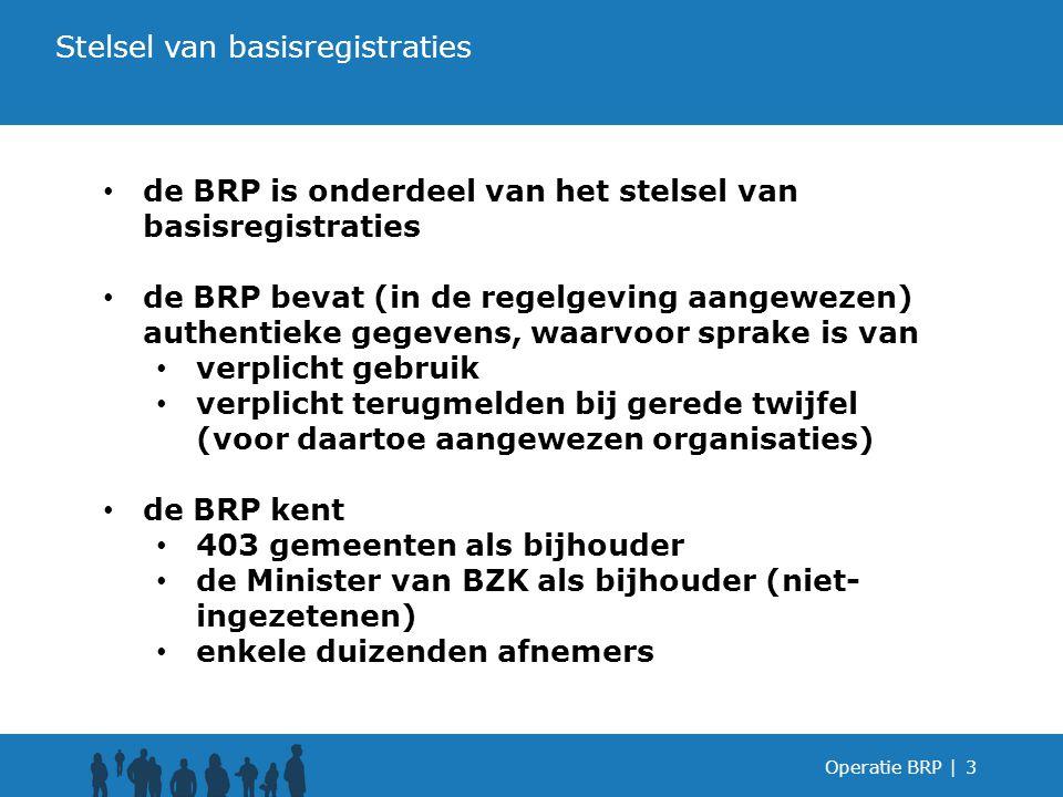Operatie BRP |3 de BRP is onderdeel van het stelsel van basisregistraties de BRP bevat (in de regelgeving aangewezen) authentieke gegevens, waarvoor sprake is van verplicht gebruik verplicht terugmelden bij gerede twijfel (voor daartoe aangewezen organisaties) de BRP kent 403 gemeenten als bijhouder de Minister van BZK als bijhouder (niet- ingezetenen) enkele duizenden afnemers Stelsel van basisregistraties