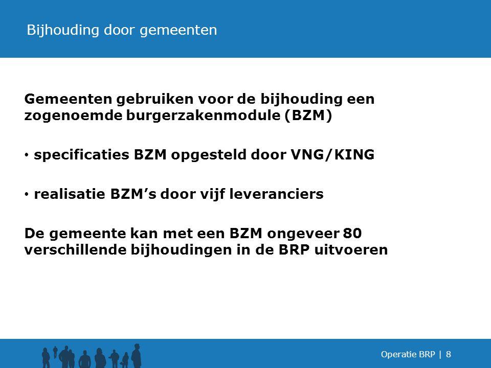 Gemeenten gebruiken voor de bijhouding een zogenoemde burgerzakenmodule (BZM) specificaties BZM opgesteld door VNG/KING realisatie BZM's door vijf leveranciers De gemeente kan met een BZM ongeveer 80 verschillende bijhoudingen in de BRP uitvoeren Operatie BRP |8 Bijhouding door gemeenten