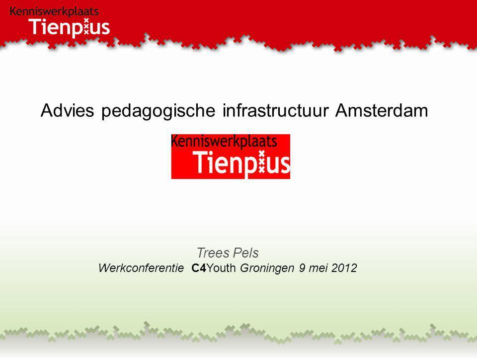 Trees Pels Werkconferentie C4Youth Groningen 9 mei 2012 Advies pedagogische infrastructuur Amsterdam
