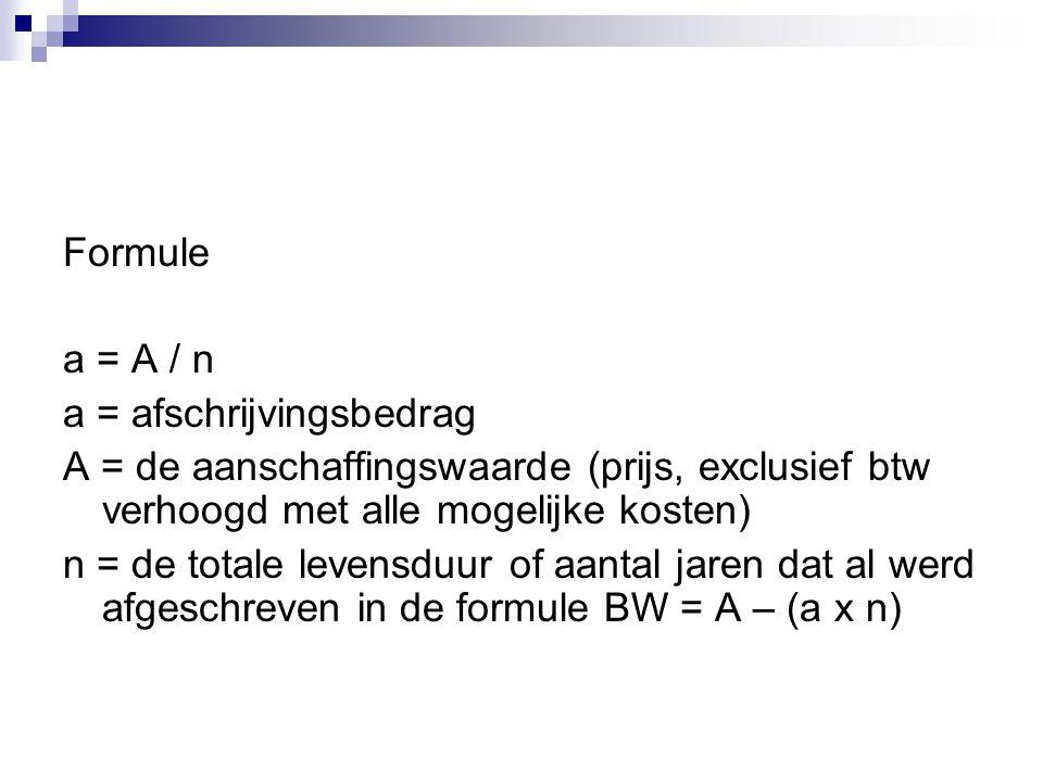 Formule a = A / n a = afschrijvingsbedrag A = de aanschaffingswaarde (prijs, exclusief btw verhoogd met alle mogelijke kosten) n = de totale levensduur of aantal jaren dat al werd afgeschreven in de formule BW = A – (a x n)