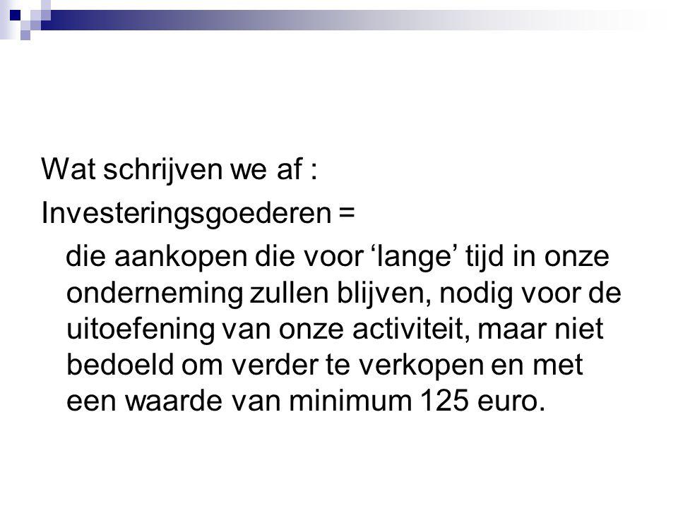 Wat schrijven we af : Investeringsgoederen = die aankopen die voor 'lange' tijd in onze onderneming zullen blijven, nodig voor de uitoefening van onze activiteit, maar niet bedoeld om verder te verkopen en met een waarde van minimum 125 euro.