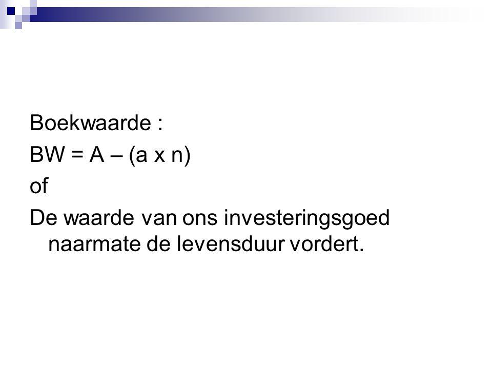 Boekwaarde : BW = A – (a x n) of De waarde van ons investeringsgoed naarmate de levensduur vordert.