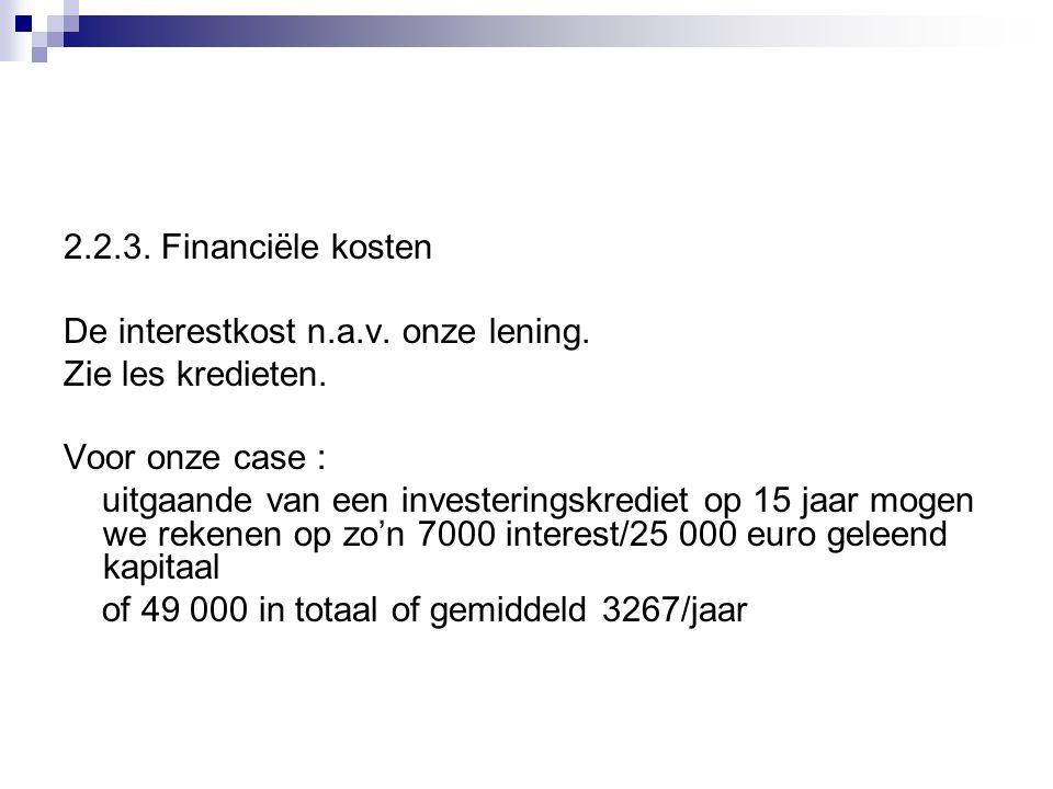 2.2.3. Financiële kosten De interestkost n.a.v. onze lening. Zie les kredieten. Voor onze case : uitgaande van een investeringskrediet op 15 jaar moge