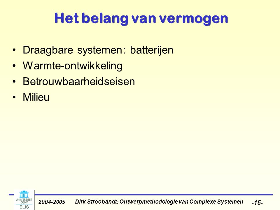 Dirk Stroobandt: Ontwerpmethodologie van Complexe Systemen 2004-2005 -15- Het belang van vermogen Draagbare systemen: batterijen Warmte-ontwikkeling Betrouwbaarheidseisen Milieu
