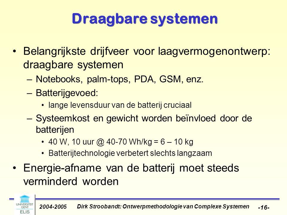 Dirk Stroobandt: Ontwerpmethodologie van Complexe Systemen 2004-2005 -16- Draagbare systemen Belangrijkste drijfveer voor laagvermogenontwerp: draagbare systemen –Notebooks, palm-tops, PDA, GSM, enz.